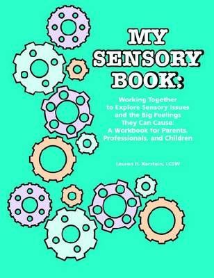 My Sensory Book Working Together to Explore Sensory Issues and the Big Feelings They Can Cause - A Workbook for Parents, Professionals, and Children by Lauren H. Kerstein