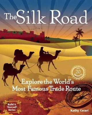 The Silk Road Explore the World's Most Famous Trade Route with 20 Projects by Kathy Ceceri