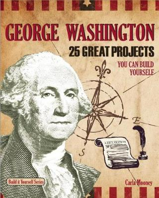 George Washington 25 Great Projects You Can Build Yourself by Carla Mooney