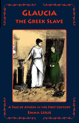 Glaucia the Greek Slave A Tale of Athens in the First Century by Emma Leslie