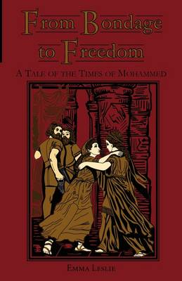 From Bondage to Freedom A Tale of the Times of Mohammed by Emma Leslie