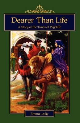 Dearer Than Life A Story of the Times of Wycliffe by Emma Leslie