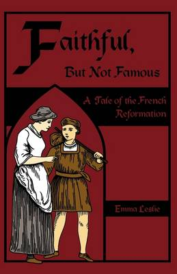Faithful, But Not Famous A Tale of the French Reformation by Emma Leslie