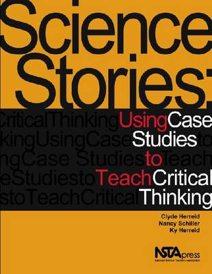 Science Stories Using Case Studies to Teach Critical Thinking by Clyde Freeman Herreid, Nancy A. Schiller, Ky F. Herreid