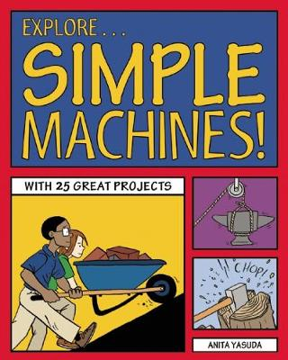Explore Simple Machines! With 25 Great Projects by Anita Yasuda