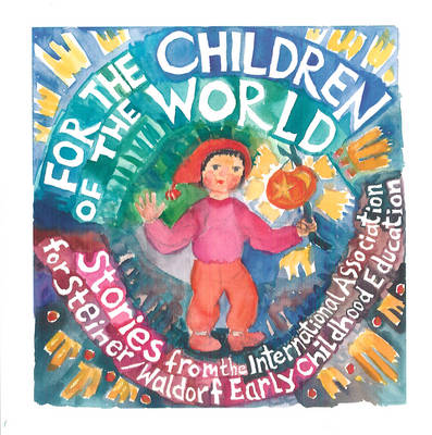 For the Children of the World Stories and Recipes from the International Association for Steiner/Waldorf Early Childhood Education by Louise deForest