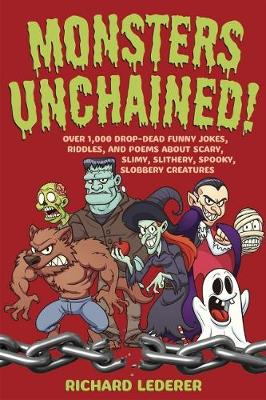 Monsters Unchained! Over 1,000 Drop-Dead Funny Jokes, Riddles, and Poems about Scary, Slimy, Slithery, Spooky, Slobbery Creatures by Richard Lederer