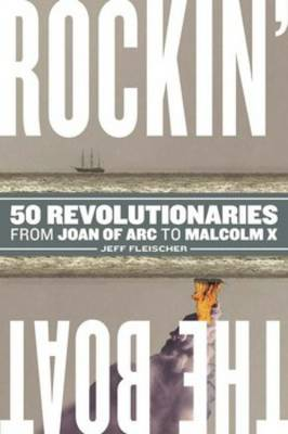 Rockin' the Boat 50 Iconic Revolutionaries - From Joan of Arc to Malcom X by Jeff Fleischer