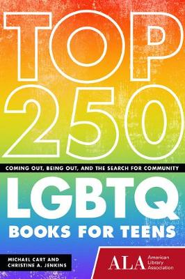 Top 250 LGBTQ Books for Teens Coming Out, Being Out, and the Search for Community by Michael Cart, Christine A. Jenkins