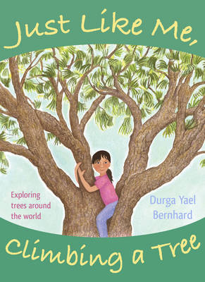 Just Like Me, Climbing a Tree Exploring Trees Around the World by Durga Yael Bernhard