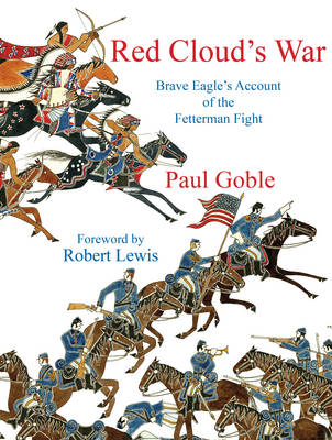 Red Cloud's War Brave Eagle's Account of the Fetterman Fight by Paul Goble, Robert Lewis