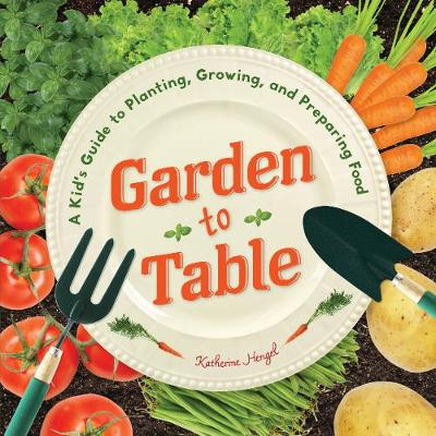 Garden to Table A Kid's Guide to Planting, Growing, and Preparing Food by Katherine Hengel