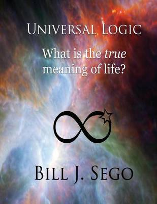 Universal Logic What Is the True Meaning of Life? by Bill J Sego