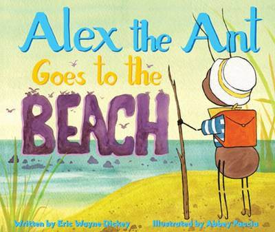 Alex the Ant Goes to the Beach by Eric Wayne Dickey