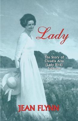 Lady The Story of Claudia Alta (Lady Bird) Johnson by Jean Flynn