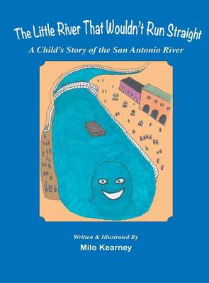 The Little River That Wouldn't Run Straight A Child's Story of the San Antonio River by Milo Kearney