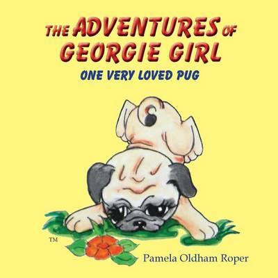The Adventures of Georgie Girl One Very Loved Pug by Pamela Oldham Roper