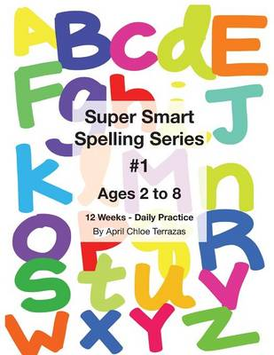 Super Smart Spelling Series #1, 12 Weeks Daily Practice, Ages 2 to 8, Spelling, Writing, and Reading, Pre-Kindergarten, Kindergarten by April Chloe Terrazas