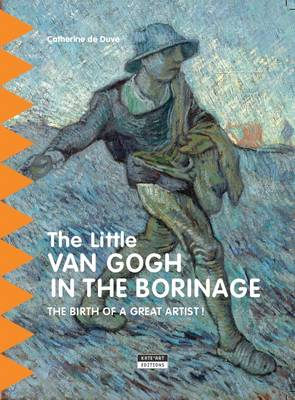 The Little van Gogh in Borinage The Birth of a Great Artist by Catherine de Duve