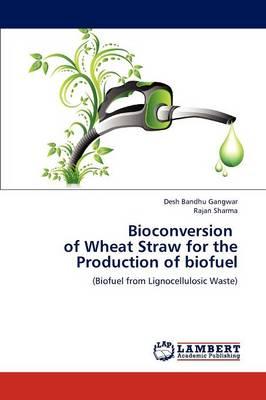 Bioconversion of Wheat Straw for the Production of Biofuel by Desh Bandhu Gangwar