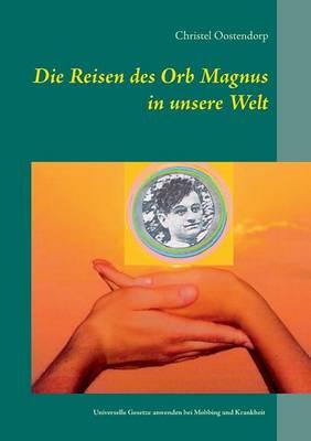 Die Reise Des Orb Magnus in Unsere Welt by Christel Oostendorp