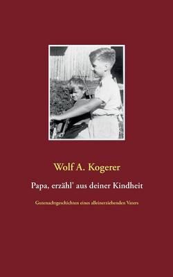 Papa, Erzahl' Aus Deiner Kindheit by Wolf a Kogerer