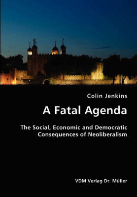 A Fatal Agenda- The Social, Economic and Democratic Consequences of Neoliberalism by Colin Jenkins