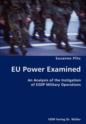 Eu Power Examined- An Analysis of the Instigation of Esdp Military Operations by Susanne Pihs