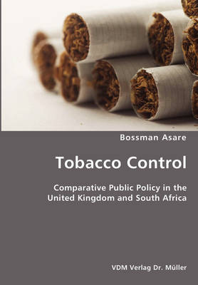 Tobacco Control- Comparative Public Policy in the United Kingdom and South Africa by Bossman Asare