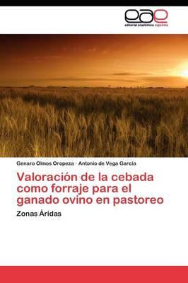 Valoracion de La Cebada Como Forraje Para El Ganado Ovino En Pastoreo by Olmos Oropeza Genaro, De Vega Garcia Antonio