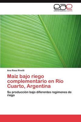 Maiz Bajo Riego Complementario En Rio Cuarto, Argentina by Rivetti Ana Rosa