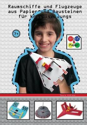 Raumschiffe Und Flugzeuge Aus Papier Und Bausteinen Fur Kreative Jungs - Brick and Paper for Creative Kids by Maura Andrade