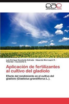 Aplicacion de Fertilizantes Al Cultivo del Gladiolo by Luis Enrique Escalante Estrada, Eduardo Marroquin R, Yolanda I Escalante E