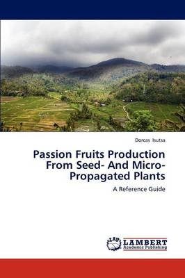 Passion Fruits Production from Seed- And Micro-Propagated Plants by Dorcas Isutsa