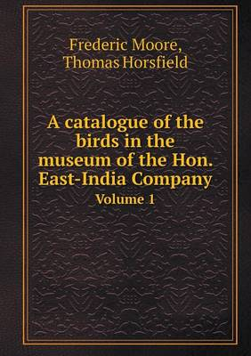 A Catalogue of the Birds in the Museum of the Hon. East-India Company Volume 1 by Frederic Moore, Thomas Horsfield
