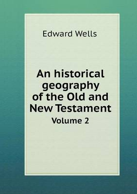 An Historical Geography of the Old and New Testament Volume 2 by Edward Wells
