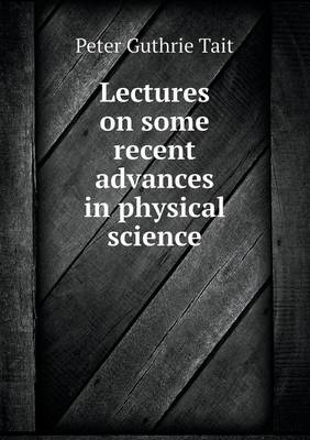 Lectures on Some Recent Advances in Physical Science by Peter Guthrie Tait