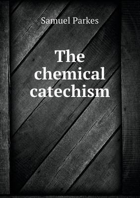 The Chemical Catechism by Samuel Parkes