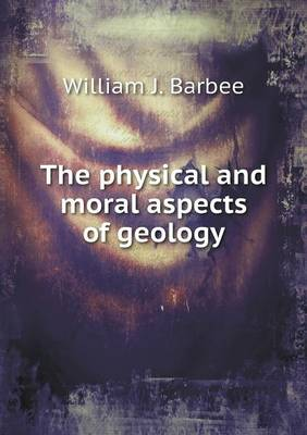 The Physical and Moral Aspects of Geology by William J Barbee
