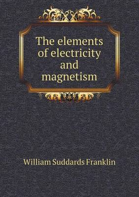 The Elements of Electricity and Magnetism by William Suddards Franklin