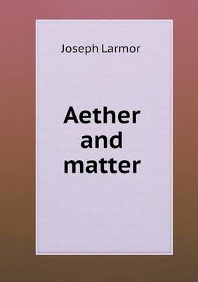 Aether and Matter by Joseph Larmor