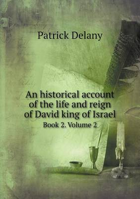 An Historical Account of the Life and Reign of David King of Israel Book 2. Volume 2 by Patrick Delany