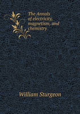 The Annals of Electricity, Magnetism, and Chemistry by William Sturgeon