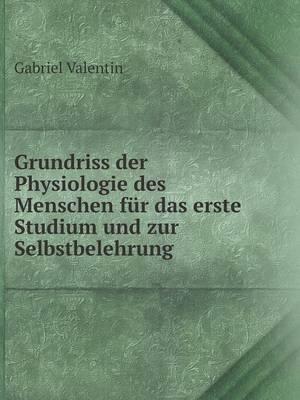 Grundriss Der Physiologie Des Menschen Fur Das Erste Studium Und Zur Selbstbelehrung by Gabriel Valentin