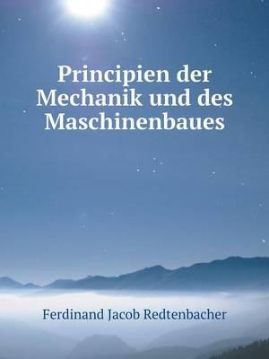 Principien Der Mechanik Und Des Maschinenbaues by Ferdinand Jacob Redtenbacher