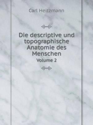 Die Descriptive Und Topographische Anatomie Des Menschen Volume 2 by Carl Heitzmann