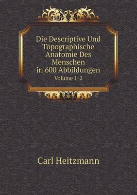 Die Descriptive Und Topographische Anatomie Des Menschen in 600 Abbildungen Volume 1-2 by Carl Heitzmann