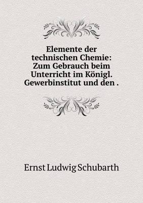 Elemente Der Technischen Chemie Zum Gebrauch Beim Unterricht Im Konigl. Gewerbinstitut Und Den by Ernst Ludwig Schubarth