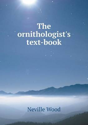 The Ornithologist's Text-Book by Neville Wood