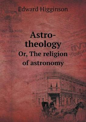 Astro-Theology Or, the Religion of Astronomy by Edward Higginson